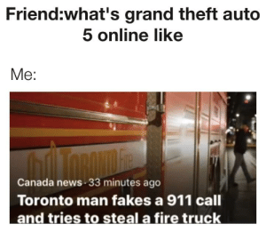 News, Reddit, and Canada: Friend:what's grand theft auto  5 online like  Me:  Canada news 33 minutes ago  Toronto man fakes a 911 call Howdy partner