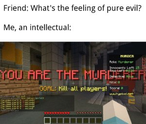 Unlimited power: Friend: What's the feeling of pure evil?  Me, an intellectual:  MURDER  13  12  11  Innocents Left: 15 19  Fiole: Murderer  YOU ARE THE MURCERER  Time Left 04:28  Detective: Alive  Kills: 0  GOAL: Kill all players! Seore: 0  www.hypixel.net  Alexsivlogs has quit  PrincessJules321 has joined (16/16)!  The game starts in 5 seconds!  The game starts in 4 seconds!  The game starts in 3 seconds!  The game star ts in 3 seconds!  The game star ts in i second!  Mnhieaster: plz Unlimited power