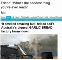 Dank, Money, and News: Friend: 'What's the saddest thing  you've ever read?'  Me:  Home  News  U.S. Sport TV&Showbiz Australia Femail | Health Science | Money |  Latest Headlines News World News Arts Headlines | France Pictures Most read Wires Discounts  'It smelled amazing but I felt so sad':  Australia's biggest GARLIC BREAD  factory burns down