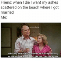 Ash, Memes, and Beach: Friend: when I die l want my ashes  scattered on the beach where l got  married  Me:  When my time comes Owant to be buried facedown,  so that anyone who doesn't like me  can kiss my ass 😂😂😂😂😂😂💯 pettypost pettyastheycome straightclownin hegotjokes jokesfordays itsjustjokespeople itsfunnytome funnyisfunny randomhumor