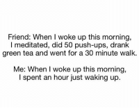 Ups, Tea, and Green Tea: Friend: When I woke up this morning,  I meditated, did 50 push-ups, drank  green tea and went for a 30 minute walk.  Me: When I woke up this morning,  I spent an hour just waking up. Forreal though 😩😂 https://t.co/bfFNmDV6zG