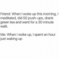 Funny, Ups, and Tea: Friend: When I woke up this morning, I  meditated, did 50 push-ups, drank  green tea and went for a 30 minute  walk.  Me: When I woke up, I spent an hour  just waking up I snooze for AT LEAST 45 minutes every morning (follow @mytherapistsays!)