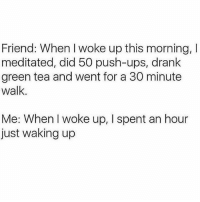 Namaste go back to bed 🙏🏼: Friend: When I woke up this morning, I  meditated, did 50 push-ups, drank  green tea and went for a 30 minute  walk.  Me: When l woke up, I spent an hour  just waking up Namaste go back to bed 🙏🏼