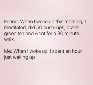 Tumblr, Ups, and Http: Friend: When I woke up this morning, I  meditated, did 50 push-ups, drank  green tea and went for a 30 minute  walk.  Me: When I woke up, I spent an hour  just waking up Follow us @studentlifeproblems