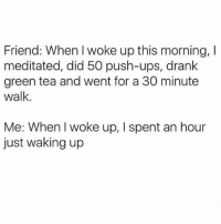 Social Media, Ups, and Girl Memes: Friend: When I woke up this morning, l  meditated, did 50 push-ups, drank  green tea and went for a 30 minute  walk.  Me: When I woke up, l spent an hour  just waking up I need an hour to get up just to calmly go through all my social media like it's the newspaper for me @mybestiesays