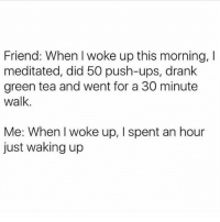 Memes, Ups, and The Middle: Friend: When I woke up this morning, l  meditated, did 50 push-ups, drank  green tea and went for a 30 minute  walk.  Me: When woke up, I spent an hour  just waking up Morning for me is 11am... 7am is the middle of the night 🤦🏻♀️