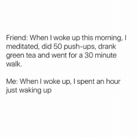 Friends, Funny, and Ups: Friend: When I woke up this morning, l  meditated, did 50 push-ups, drank  green tea and went for a 30 minute  walk.  Me: When woke up, spent an hour  just waking up Now, ex friend. I don't need friends who make me feel guilty all the time