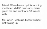 Funny, Tumblr, and Ups: Friend: When woke up this morning, I  meditated, did 50 push-ups, drank  green tea and went for a 30 minute  walk.  Me: When I woke up, spent an hour  just waking up - Tumblr > Everything