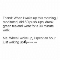 Funny, Memes, and Ups: Friend: When woke up this morning,  meditated, did 50 push-ups, drank  green tea and went for a 30 minute  Walk  Me: When woke up, I spent an hour  just waking up Aasarcasm only ⠀
