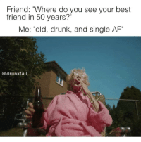 "Tag that friend💁🏼: Friend: ""Where do you see your best  friend in 50 years?""  Me: ""old, drunk, and  single AF""  drunk fail Tag that friend💁🏼"