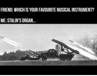 Memes, 🤖, and Ww2: FRIEND: WHICH IS YOUR FAVOURITE MUSICAL INSTRUMENT?  ME: STALIN'S ORGAN ww2 stalin katyusha