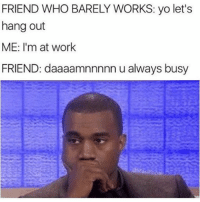 Which friend are you? 😂 (@masipopal): FRIEND WHO BARELY WORKS: yo let's  hang out  ME: I'm at work  FRIEND: daaaamnnnnn u always busy Which friend are you? 😂 (@masipopal)