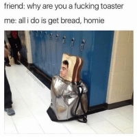 Fucking, Homie, and Memes: friend: why are you a fucking toaster  me: all i do is get bread, homie Tag a bread chaser 🍞