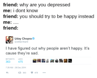 fact check: friend: Why are you depressed  me: dont know  friend: you should try to be happy instead  me  friend  Uday Chopra  udaychopra  have figured out why people aren't happy. It's  cause they're sad.  RETWEETS  LIKES  363  475  7:29 AM 28 Dec 2014  363 475 fact check