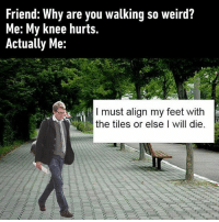 9gag, Memes, and Trap: Friend: Why are you walking so weird?  Me: My knee hurts.  Actually Me:  I must align my feet with  the tiles or else I will die Or it will activate a trap. Follow @9gag