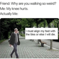 """Memes, Weird, and Old: Friend: Why are you walking so weird?  Me: My knee hurts.  Actually Me  I must align my feet with  the tiles or else I will die. <p>old but gold via /r/memes <a href=""""https://ift.tt/2LAbINV"""">https://ift.tt/2LAbINV</a></p>"""