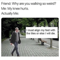 Memes, Weird, and 🤖: Friend: Why are you walking so weird?  Me: My knee hurts.  Actually Me  I must align my feet with  the tiles or else I will die. Hdhfhshdb