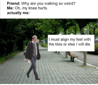 "<p>Floor is lava via /r/dank_meme <a href=""http://ift.tt/2opvrae"">http://ift.tt/2opvrae</a></p>: Friend: Why are you walking so weird?  Me: Oh, my knee hurts  actually me:  I must align my feet with  the tiles or else I will die. <p>Floor is lava via /r/dank_meme <a href=""http://ift.tt/2opvrae"">http://ift.tt/2opvrae</a></p>"