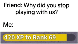 rank: Friend: Why did you stop  playing with us?  Me:  420 XP to Rank 69