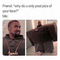 "Funny, Kanye, and Meme: Friend: ""why do u only post pics of  your face?""  Me: #1 What are adult friendships?#2 Cool story for Monday#3 Elemenopee#4 When you accidentally open a message...#5 Funny Kanye meme#6 ""My cat accepted my new garden figure as her personal throne!""#7 Shane Dawson meme: When your teacher separated you from your group of..."