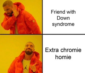 Down syndrome is a derogatory term: Friend with  Down  syndrome  Extra chromie  homie Down syndrome is a derogatory term