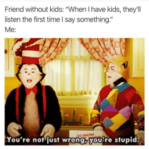 "Youre Stupid: Friend without kids: ""When I have kids, they'll  listen the first time I say something.""  Me:  @the.nerd.dad  NE AMAZING  You're not fust wrong,you're stupid."