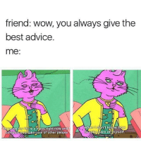 Advice, Dank, and Wow: friend: wow, you always give the  best advice  me:  l A  When  't know  SS rig  my  Se  to take  are of hyself  ake care of other people