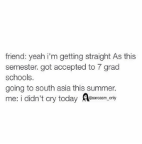 south asia: friend: yeah i'm getting straight As this  semester. got accepted to 7 grad  schools.  going to south asia this summer.  me: i didn't cry today  a@sarcasm only