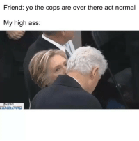 Ass, Funny, and Lmao: Friend: yo the cops are over there act normal  My high ass  NEW Tag that dummy lmao