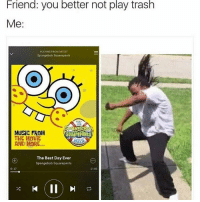 Play, Mime, and Musical: Friend: you better not play trash  Me:  PLAYING FROM ARTIST  Spongebob Squarepants  THE  MUSIC FROM  SQuarePaNts  THE MOVIE  MIME  AND MORE...  The Best Day Ever  Spongebob Squarepants  0:17