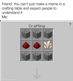 Made this extra high quality meme: Friend: You can't just make a meme in a  crafting table and expect people to  understand it  Me:  Crafting  made with mematic Made this extra high quality meme