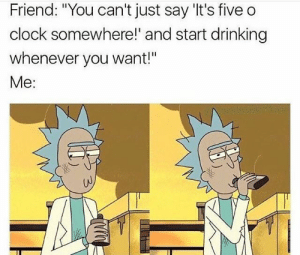 """Clock, Drinking, and Friend: Friend: """"You can't just say 'It's five o  clock somewhere!' and start drinking  whenever you want!""""  Me:  UJ I do what I want"""