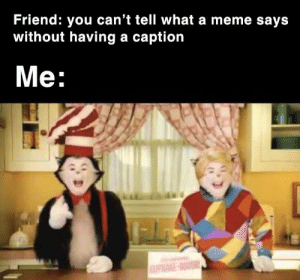 I have no life dummy: Friend: you can't tell what a meme says  without having a caption  Me:  WATOR I have no life dummy