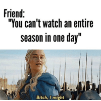 """Cant Watch: Friend:  """"You can't watch an entire  season in one day""""  Bitch, I might"""