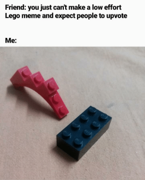 Dank, Lego, and Meme: Friend: you just cant make a low effort  Lego meme and expect people to upvote  Me: just a meme by ham_da_hamster MORE MEMES
