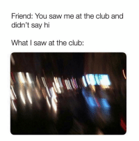 Club, Saw, and Girl Memes: Friend: You saw me at the club and  didn't say hi  What I saw at the club: Literally me all this past weekend ( @drinksforgayz )