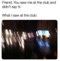 Club, Funny, and Memes: Friend: You saw me at the club and  didn't say hi  What I saw at the club: SarcasmOnly