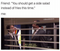 "What's wrong with you mate?? (@betasalmon): Friend: ""You should get a side salad  instead of fries this time.""  me  @BetaSalmon.  BOY, HAVE YOU  OST YOUR MIND? What's wrong with you mate?? (@betasalmon)"