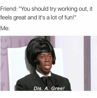"""Funny, Working Out, and Mean: Friend: """"You should try working out, it  feels great and it's a lot of fun!""""  Me:  Dis. A. Gree! If by """"working out"""" you mean going to McDonald's, then yes you're right💪🏻🍔🍟"""