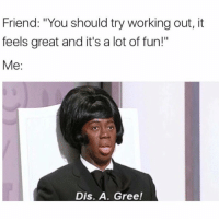 """Working Out, Girl Memes, and Fun: Friend: """"You should try working out, it  feels great and it's a lot of fun!""""  Me:  Dis. A. Gree! Don't sign me up for cardio"""
