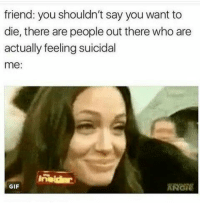 Gif, Who, and Friend: friend: you shouldn't say you want to  die, there are people out there who are  actually feeling suicidal  me:  GIF  GIU
