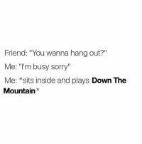 "lmao true @downthemountain_ and DM me a screenshot of ur high score! I'll reply to as many as I can😎: Friend: ""You wanna hang out?""  Me: m busy sorry  Me: *sits inside and plays  Down The  Mountain lmao true @downthemountain_ and DM me a screenshot of ur high score! I'll reply to as many as I can😎"
