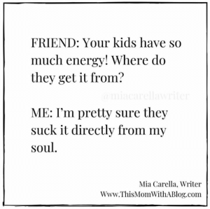 Dank, Energy, and Kids: FRIEND: Your kids have so  much energy! Where do  they get it from?  ME: I'm pretty sure they  suck it directly from my  soul  Mia Carella. Writer  Www.ThisMomWithABlog.com Slurrrrp.  (via Mia Carella, Writer)