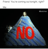 Tiffany, Girl Memes, and Friend: Friend: You're coming out tonight, right?  Me:  @betches It's a weeknight, Tiffany
