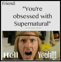 "Friends, Memes, and Yeah: Friend:  ""You're  obsessed with  Supernatural""  in cage with Juoi  Hell  Yeah!!! Hell yeah I am...  ~ Squirrel"