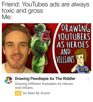 Love, Heroes, and Austin: Friend: YouTubes ads are always  toxic and gross  Me:  DRAWING  YOUTUBERS  AS HEROES  AND  VILLIANS  22:58  Drawing Pewdiepie As The Riddler  Drawing Different Youtubers As Heroes  And Villians.  Ad As Seen By Austin Love this guy