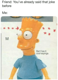 Bart, Cool, and Irl: Friend: You've already said that joke  before  Me:  Bart has6  cool sayings me irl