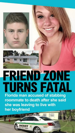 Florida man strikes again: FRIEND ZONE  TURNS FATAL  Florida man accused of stabbing  roommate to death after she said  she was leaving to live with  her boyfriend  ERIFFA  ACH COUNTY  70073  AD Florida man strikes again