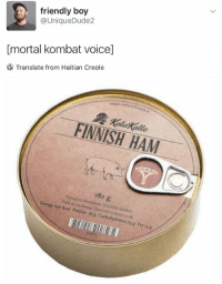 "Memes, Mortal Kombat, and Protein: friendly boy  @UniqueDude2  [mortal kombat voice]  Translate from Haitian Creole  Kalakalle  FINNISH HAM  182 g  297 kral Protein #x Carbohydralesyg Fat4g <p>&ldquo;Get over here!&rdquo; via /r/memes <a href=""http://ift.tt/2GDMwUd"">http://ift.tt/2GDMwUd</a></p>"