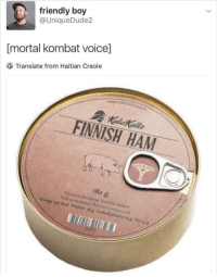 Energy, Mortal Kombat, and Translate: friendly boy  @UniqueDude2  [mortal kombat voice]  Translate from Haitian Creole  FINNISH HAM  182 g  Energy,97 kal Prolein #x Carbohydrates yg Fah4 meirl